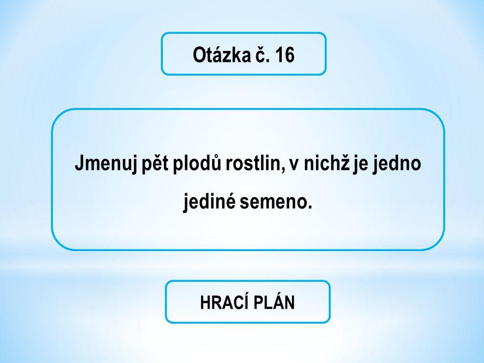 Otázka č. 16 Jmenuj pět plodů rostlin, v nichž je jedno jediné semeno. HRACÍ PLÁN