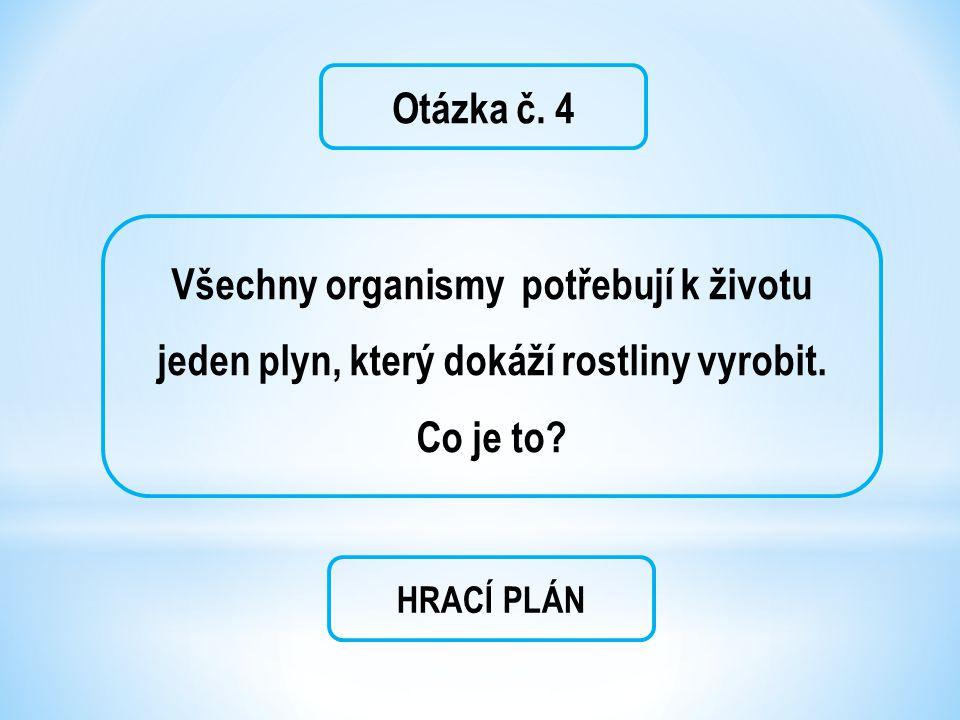 Otázka č. 4 Všechny organismy potřebují k životu jeden plyn, který dokáží rostliny vyrobit.