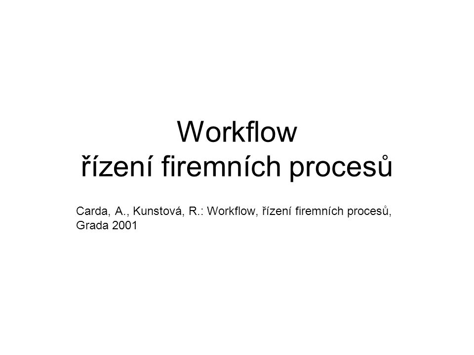 Workflow řízení firemních procesů Carda, A., Kunstová, R.: Workflow, řízení firemních procesů, Grada 2001