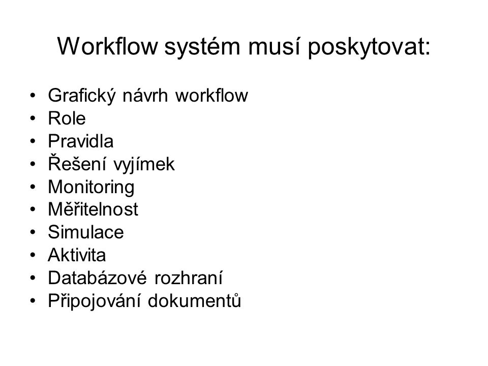 Workflow systém musí poskytovat: Grafický návrh workflow Role Pravidla Řešení vyjímek Monitoring Měřitelnost Simulace Aktivita Databázové rozhraní Připojování dokumentů
