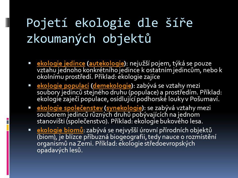 Pojetí ekologie dle šíře zkoumaných objektů  ekologie jedince (autekologie): nejužší pojem, týká se pouze vztahu jednoho konkrétního jedince k ostatním jedincům, nebo k okolnímu prostředí.