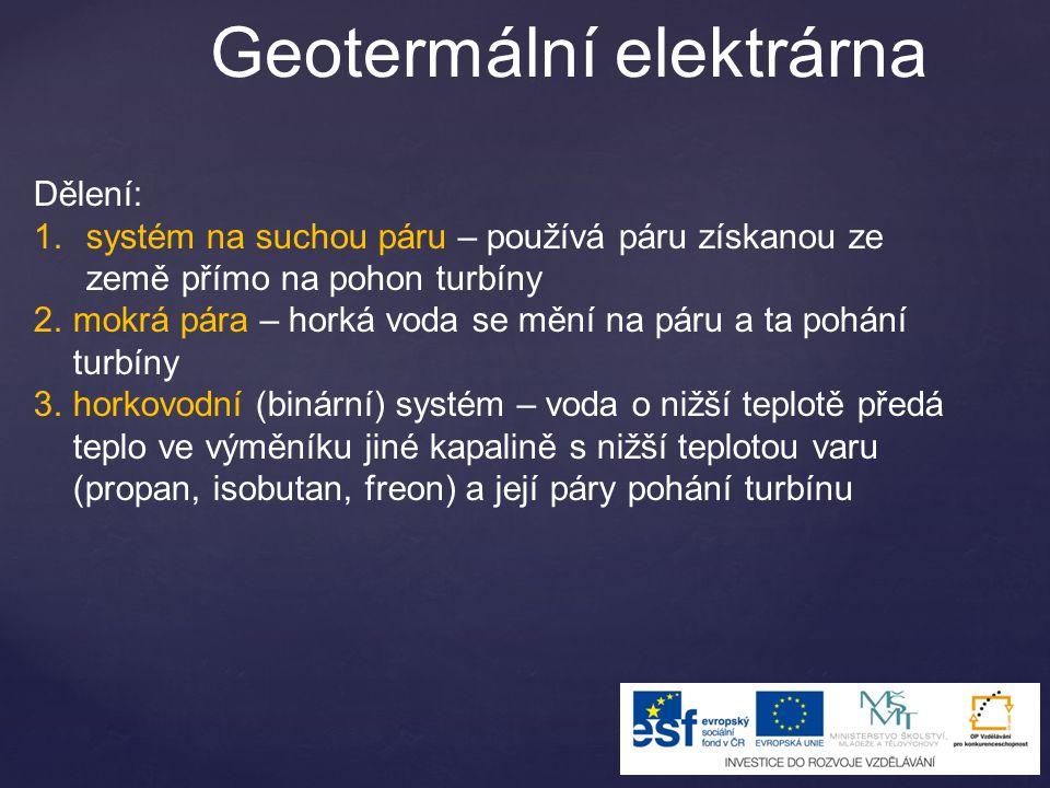 Geotermální elektrárna Dělení: 1.systém na suchou páru – používá páru získanou ze země přímo na pohon turbíny 2.mokrá pára – horká voda se mění na pár