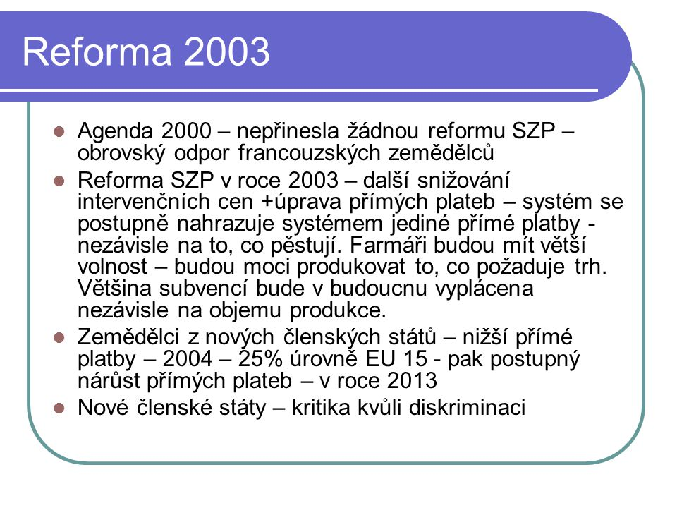 Reforma 2003 Agenda 2000 – nepřinesla žádnou reformu SZP – obrovský odpor francouzských zemědělců Reforma SZP v roce 2003 – další snižování intervenčních cen +úprava přímých plateb – systém se postupně nahrazuje systémem jediné přímé platby - nezávisle na to, co pěstují.