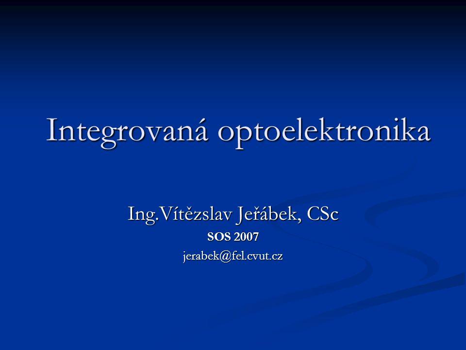 Integrovaná optoelektronika Ing.Vítězslav Jeřábek, CSc SOS 2007 jerabek@fel.cvut.cz