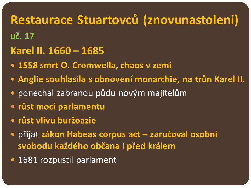 Restaurace Stuartovců (znovunastolení) uč. 17 Karel II. 1660 – 1685 1558 smrt O. Cromwella, chaos v zemi Anglie souhlasila s obnovení monarchie, na tr