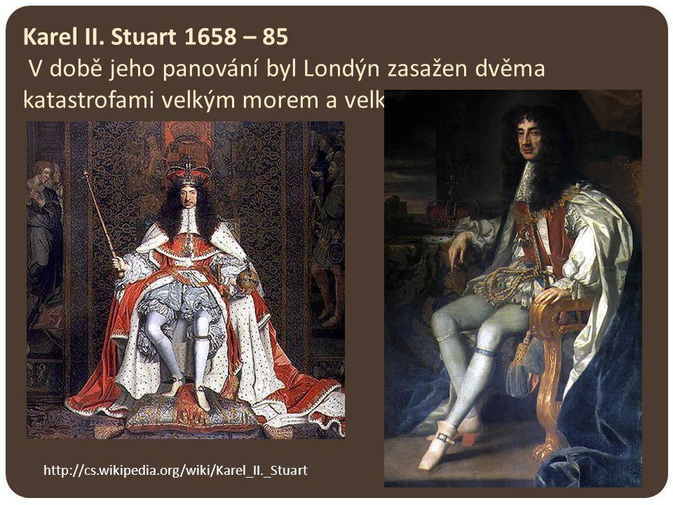 Karel II. Stuart 1658 – 85 V době jeho panování byl Londýn zasažen dvěma katastrofami velkým morem a velkým požárem. http://cs.wikipedia.org/wiki/Kare