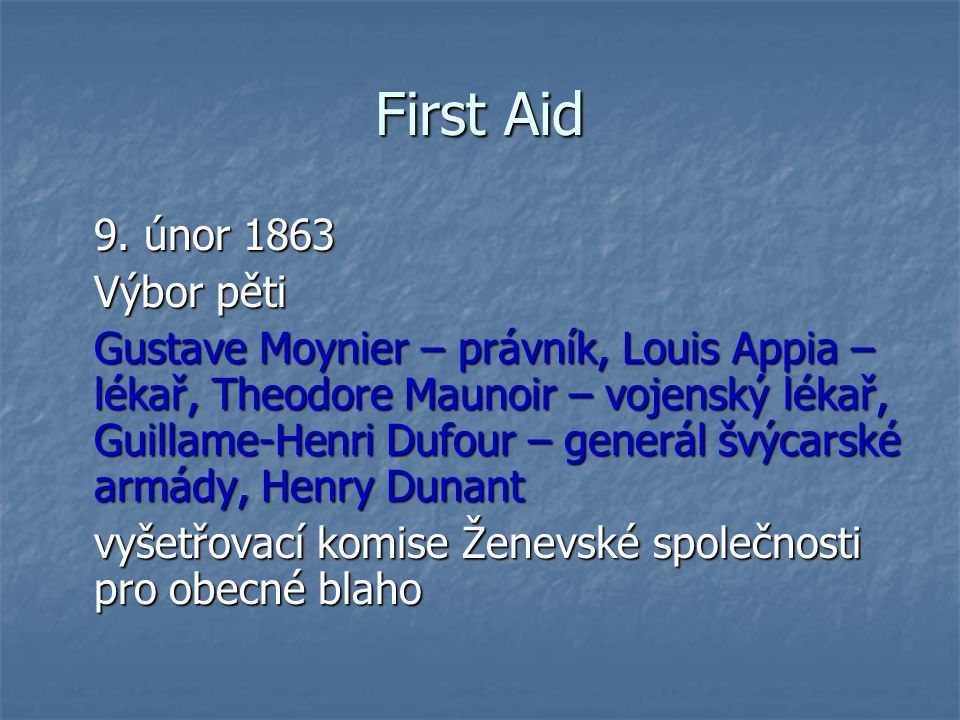 First Aid 9. únor 1863 Výbor pěti Gustave Moynier – právník, Louis Appia – lékař, Theodore Maunoir – vojenský lékař, Guillame-Henri Dufour – generál š