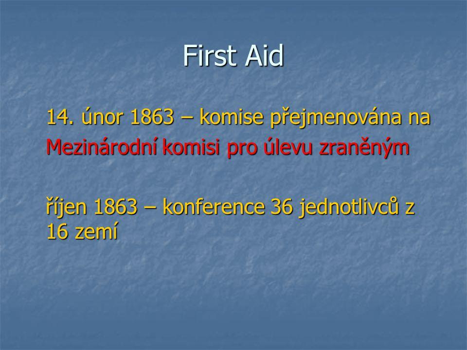 First Aid 14. únor 1863 – komise přejmenována na Mezinárodní komisi pro úlevu zraněným říjen 1863 – konference 36 jednotlivců z 16 zemí
