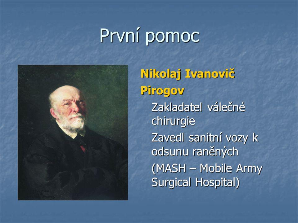 První pomoc Nikolaj Ivanovič Pirogov Zakladatel válečné chirurgie Zavedl sanitní vozy k odsunu raněných (MASH – Mobile Army Surgical Hospital)