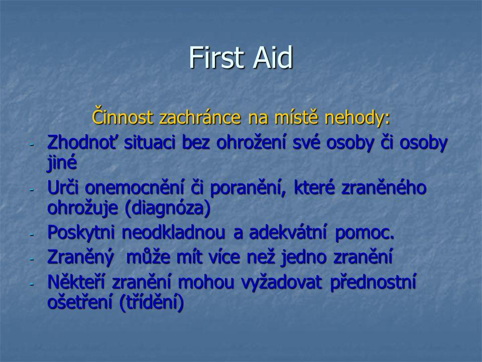 First Aid Činnost zachránce na místě nehody: - Zhodnoť situaci bez ohrožení své osoby či osoby jiné - Urči onemocnění či poranění, které zraněného ohr
