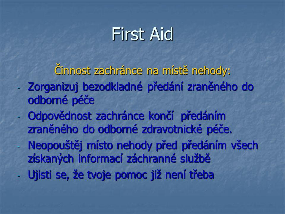 First Aid Činnost zachránce na místě nehody: - Zorganizuj bezodkladné předání zraněného do odborné péče - Odpovědnost zachránce končí předáním zraněné