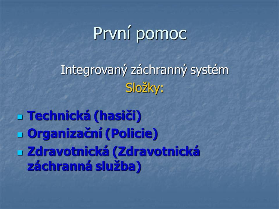 První pomoc Integrovaný záchranný systém Složky: Technická (hasiči) Technická (hasiči) Organizační (Policie) Organizační (Policie) Zdravotnická (Zdravotnická záchranná služba) Zdravotnická (Zdravotnická záchranná služba)