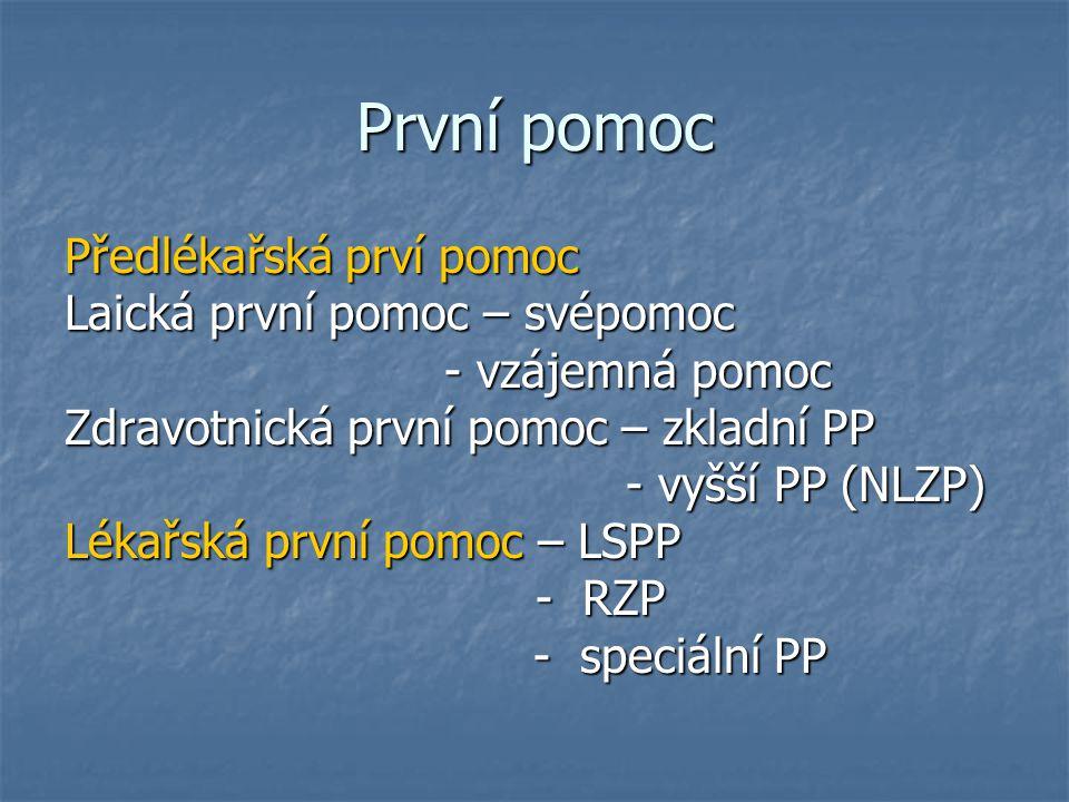 První pomoc Předlékařská prví pomoc Laická první pomoc – svépomoc - vzájemná pomoc - vzájemná pomoc Zdravotnická první pomoc – zkladní PP - vyšší PP (NLZP) - vyšší PP (NLZP) Lékařská první pomoc – LSPP - RZP - RZP - speciální PP - speciální PP