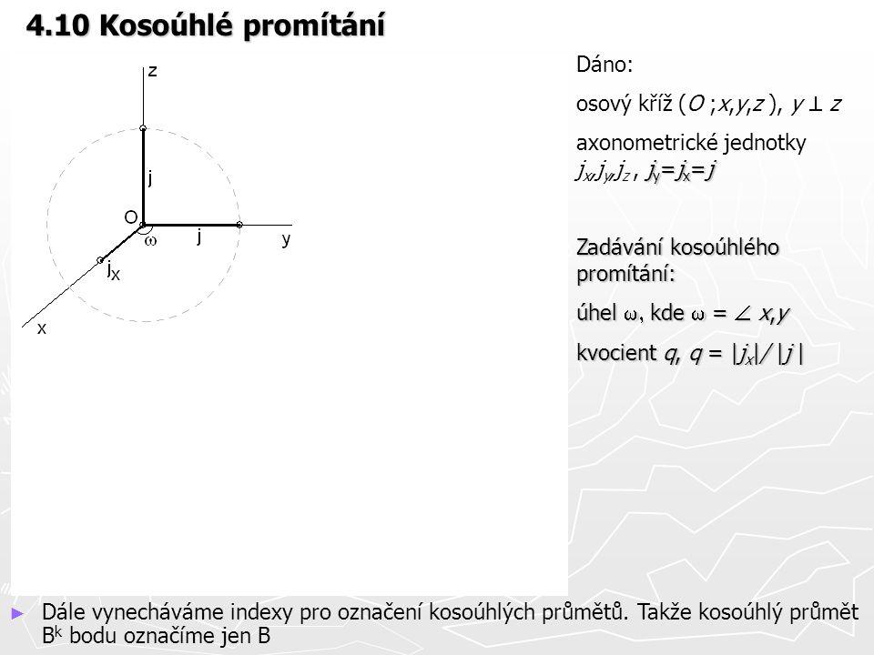 4.10 Kosoúhlé promítání Dáno: osový kříž (O ;x,y,z ), y  z j y =j x =j axonometrické jednotky j x,j y,j z, j y =j x =j Zadávání kosoúhlého promítání: