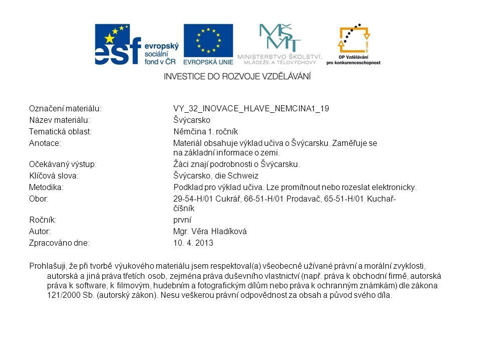 Označení materiálu: VY_32_INOVACE_HLAVE_NEMCINA1_19 Název materiálu:Švýcarsko Tematická oblast:Němčina 1. ročník Anotace:Materiál obsahuje výklad učiv