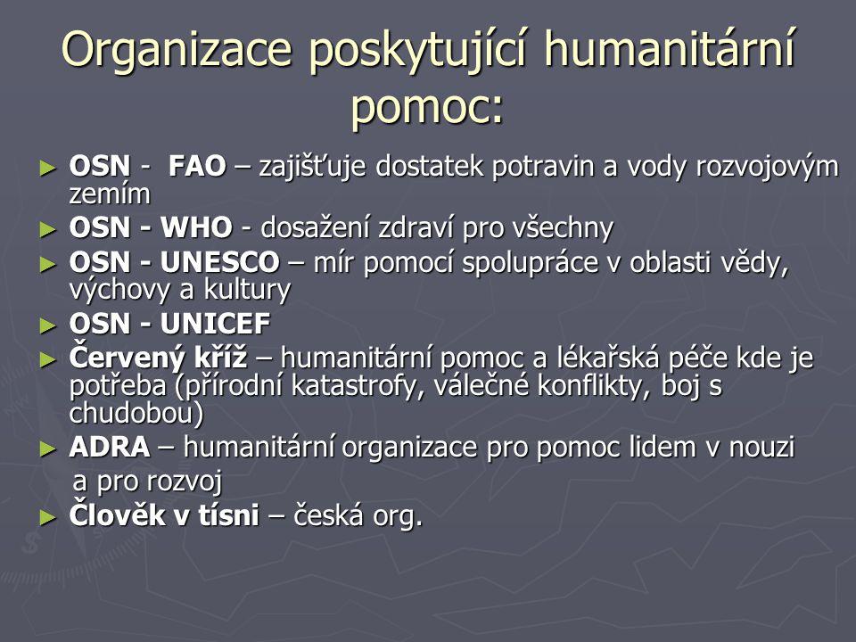 Organizace poskytující humanitární pomoc: ► OSN - FAO – zajišťuje dostatek potravin a vody rozvojovým zemím ► OSN - WHO - dosažení zdraví pro všechny