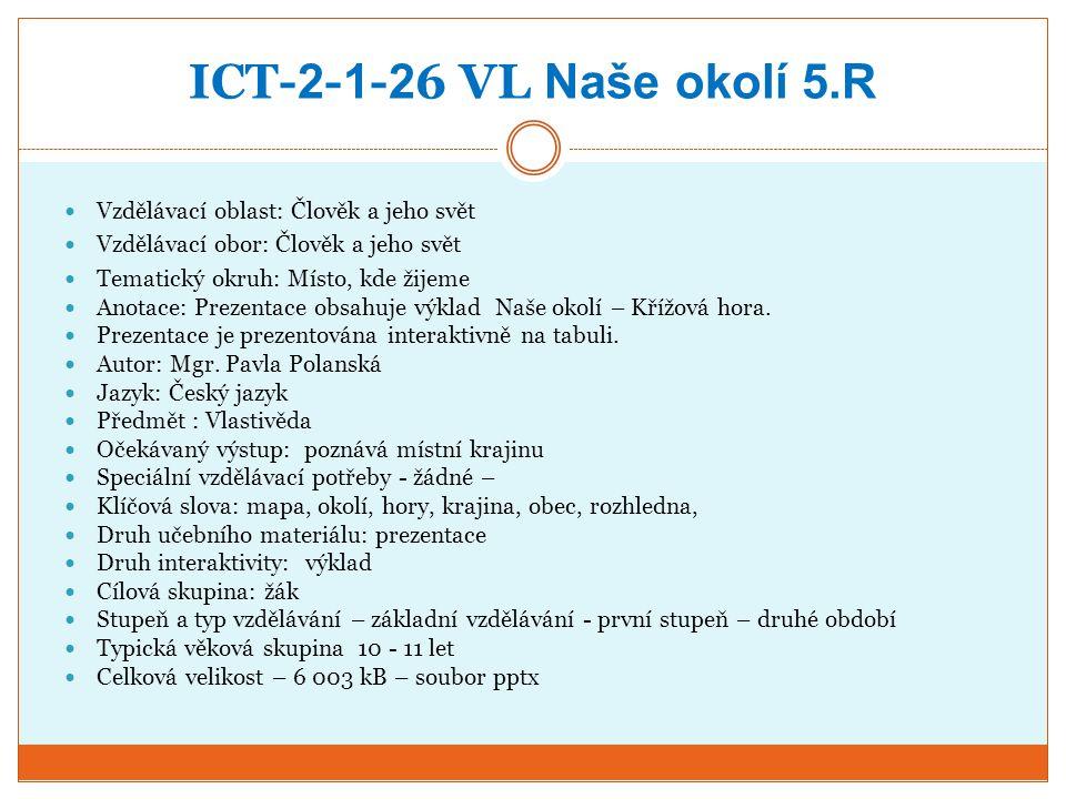 ICT- 2 - 1 - 2 6 VL Naše okolí 5.R Vzdělávací oblast: Člověk a jeho svět Vzdělávací obor: Člověk a jeho svět Tematický okruh: Místo, kde žijeme Anotace: Prezentace obsahuje výklad Naše okolí – Křížová hora.