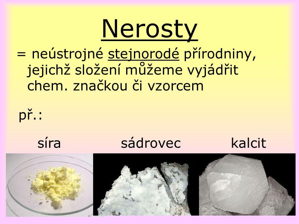 Nerosty = neústrojné stejnorodé přírodniny, jejichž složení můžeme vyjádřit chem. značkou či vzorcem sírasádroveckalcit př.: