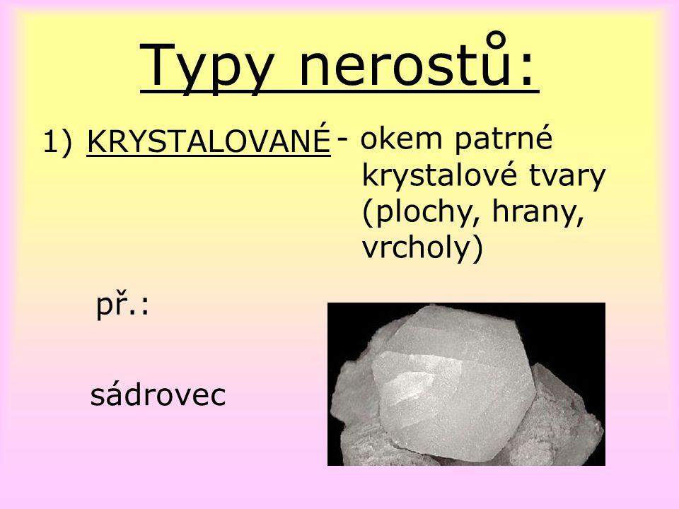 Typy nerostů: 1)KRYSTALOVANÉ př.: sádrovec - okem patrné krystalové tvary (plochy, hrany, vrcholy)