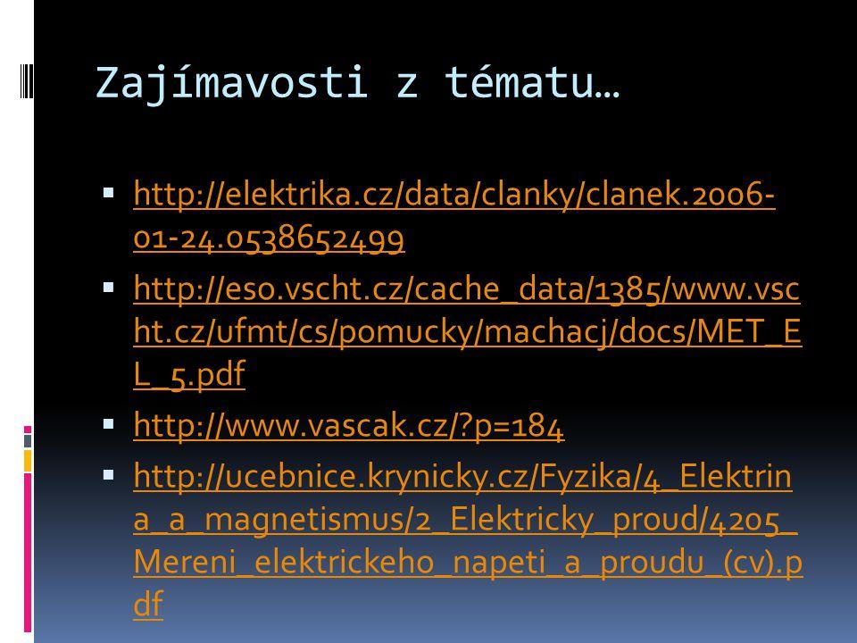 Zajímavosti z tématu…  http://elektrika.cz/data/clanky/clanek.2006- 01-24.0538652499 http://elektrika.cz/data/clanky/clanek.2006- 01-24.0538652499  http://eso.vscht.cz/cache_data/1385/www.vsc ht.cz/ufmt/cs/pomucky/machacj/docs/MET_E L_5.pdf http://eso.vscht.cz/cache_data/1385/www.vsc ht.cz/ufmt/cs/pomucky/machacj/docs/MET_E L_5.pdf  http://www.vascak.cz/ p=184 http://www.vascak.cz/ p=184  http://ucebnice.krynicky.cz/Fyzika/4_Elektrin a_a_magnetismus/2_Elektricky_proud/4205_ Mereni_elektrickeho_napeti_a_proudu_(cv).p df http://ucebnice.krynicky.cz/Fyzika/4_Elektrin a_a_magnetismus/2_Elektricky_proud/4205_ Mereni_elektrickeho_napeti_a_proudu_(cv).p df
