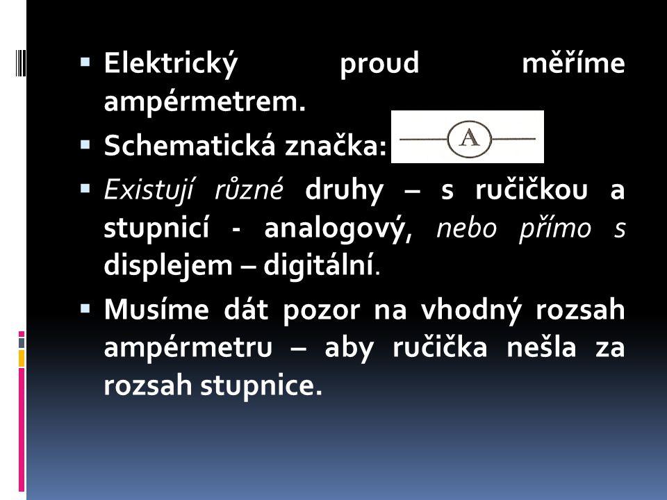  Elektrický proud měříme ampérmetrem.  Schematická značka:  Existují různé druhy – s ručičkou a stupnicí - analogový, nebo přímo s displejem – digi