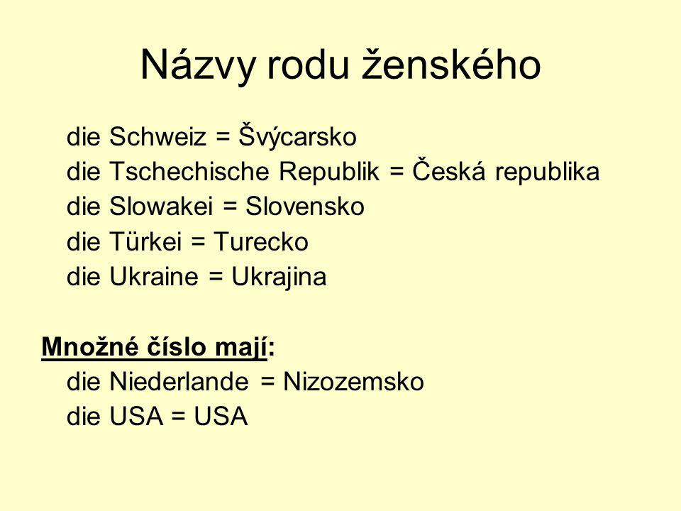 Názvy rodu ženského die Schweiz = Švýcarsko die Tschechische Republik = Česká republika die Slowakei = Slovensko die Türkei = Turecko die Ukraine = Uk