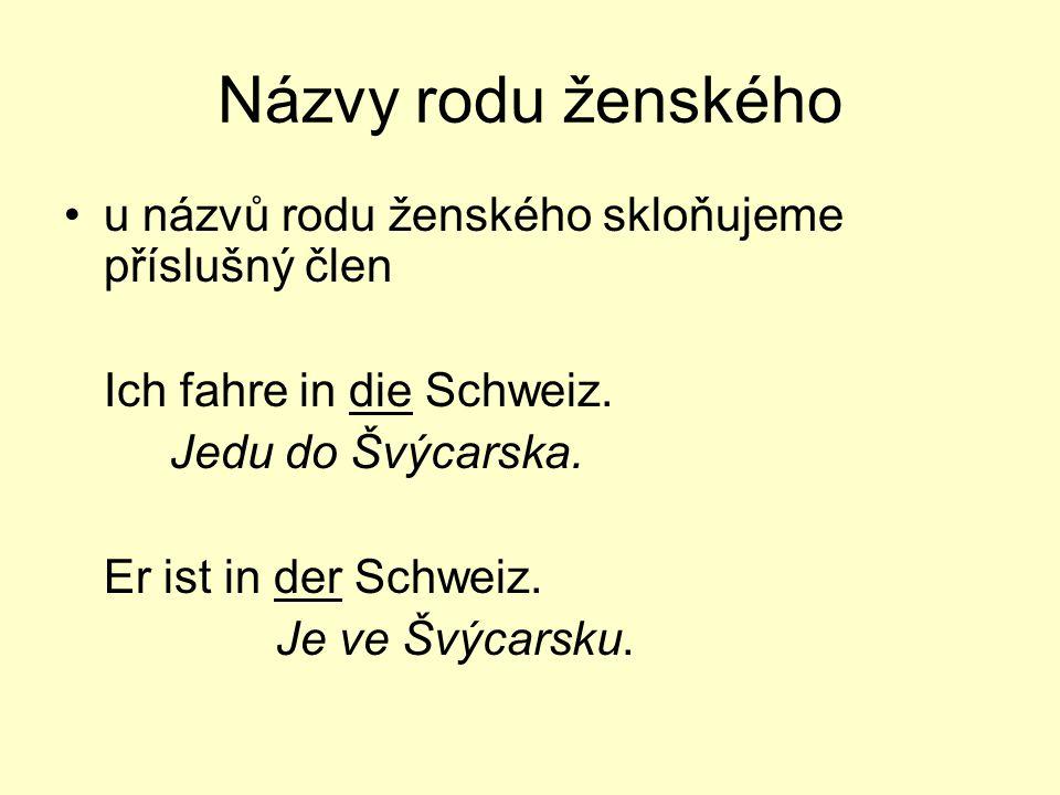 Názvy rodu ženského u názvů rodu ženského skloňujeme příslušný člen Ich fahre in die Schweiz. Jedu do Švýcarska. Er ist in der Schweiz. Je ve Švýcarsk