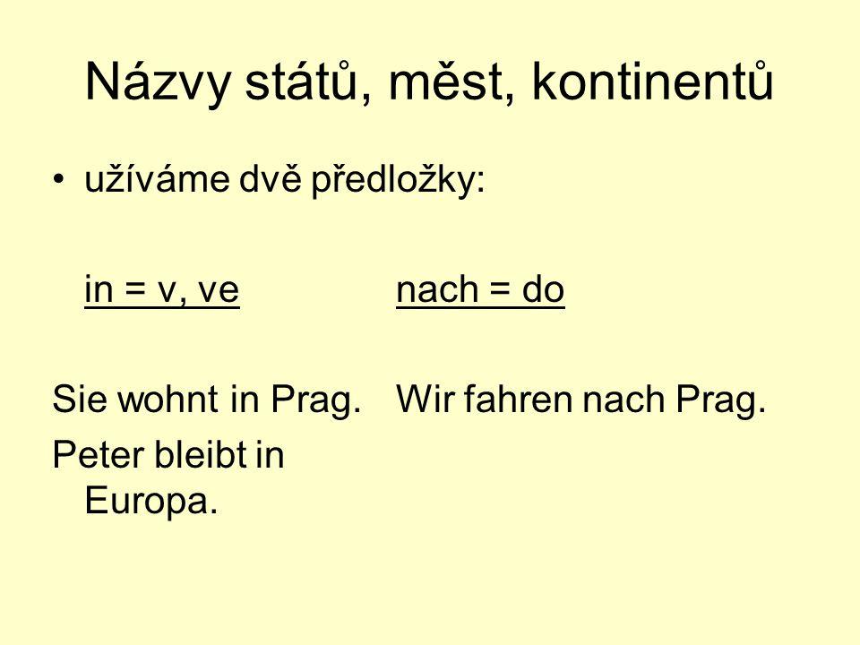 Názvy států, měst, kontinentů užíváme dvě předložky: in = v, venach = do Sie wohnt in Prag.Wir fahren nach Prag. Peter bleibt in Europa.