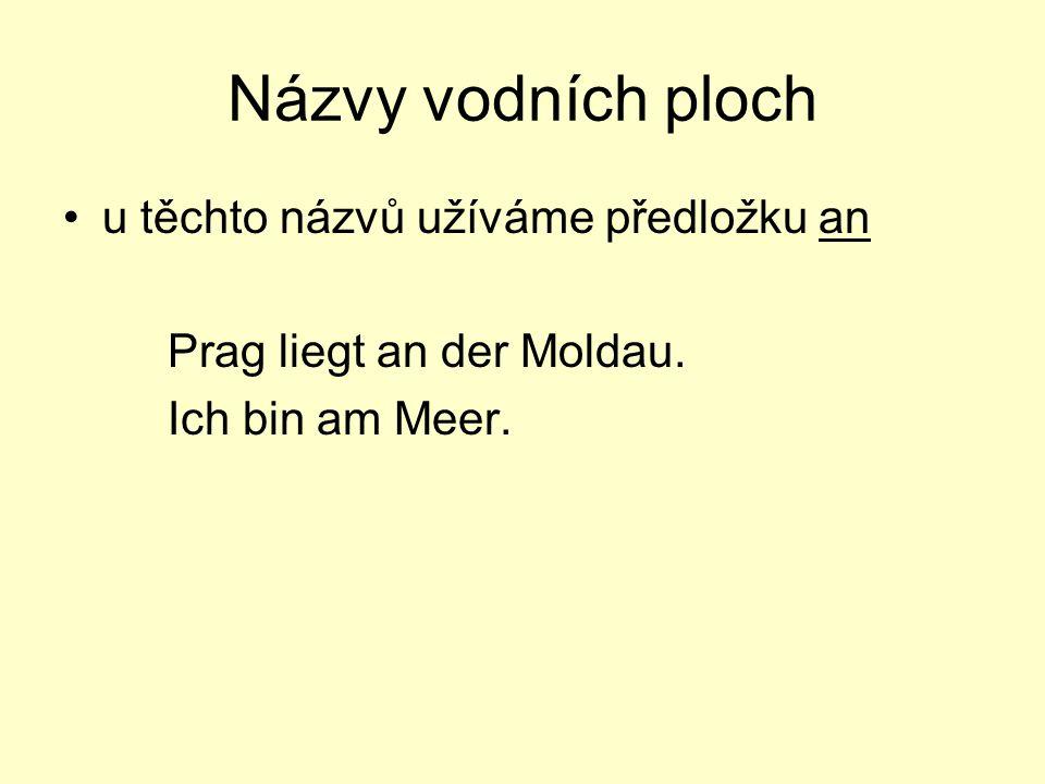 Názvy vodních ploch u těchto názvů užíváme předložku an Prag liegt an der Moldau. Ich bin am Meer.