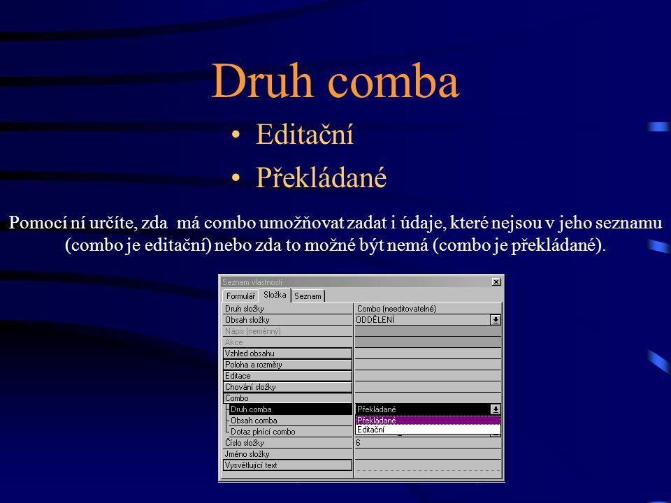 Druh comba Editační Překládané Pomocí ní určíte, zda má combo umožňovat zadat i údaje, které nejsou v jeho seznamu (combo je editační) nebo zda to možné být nemá (combo je překládané).