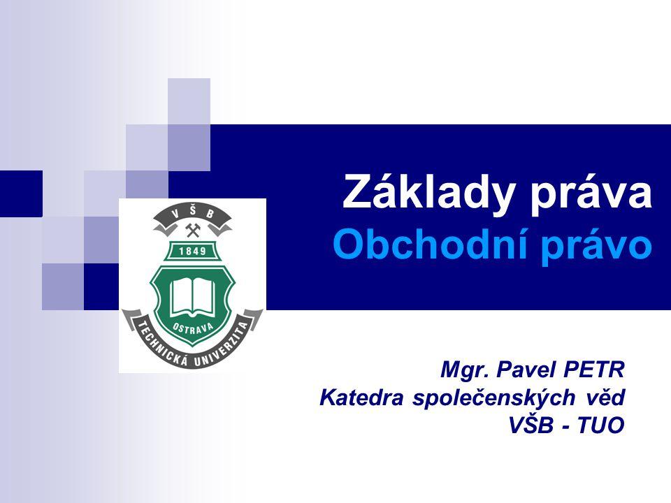 Základy práva Obchodní právo Mgr. Pavel PETR Katedra společenských věd VŠB - TUO