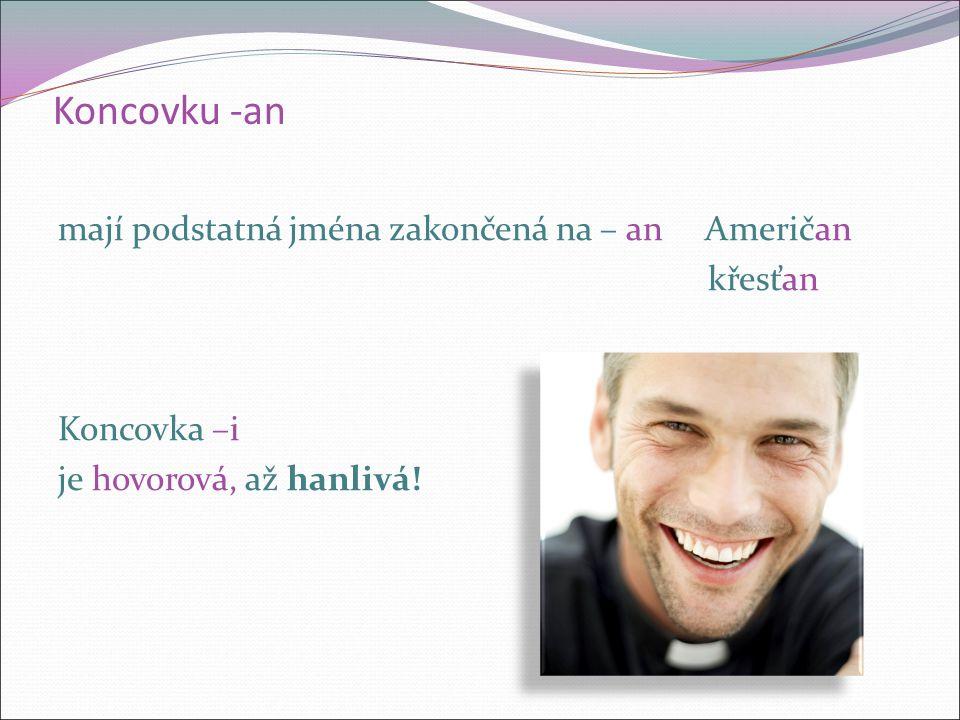 Koncovku -an mají podstatná jména zakončená na – an Američan křesťan Koncovka –i je hovorová, až hanlivá!