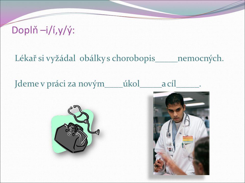 Doplň –i/í,y/ý: Lékař si vyžádal obálky s chorobopis_____nemocných.