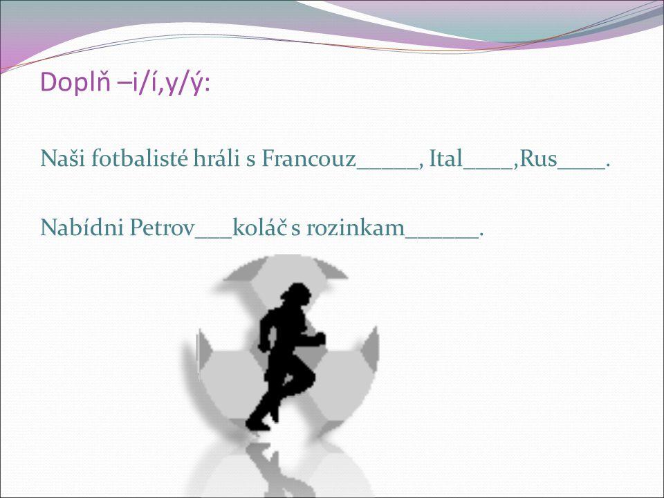 Doplň –i/í,y/ý: Naši fotbalisté hráli s Francouz_____, Ital____,Rus____.