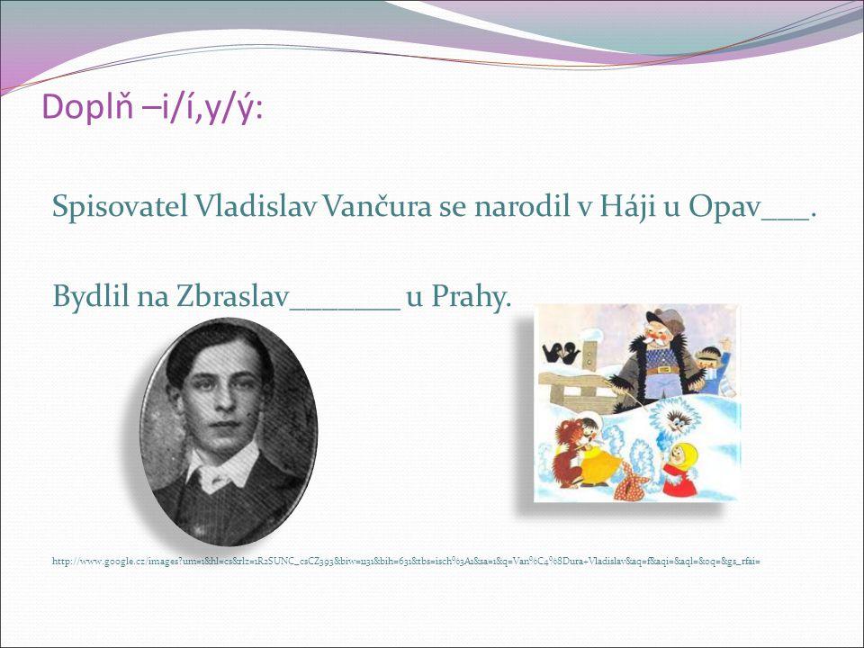 Doplň –i/í,y/ý: Spisovatel Vladislav Vančura se narodil v Háji u Opav___.