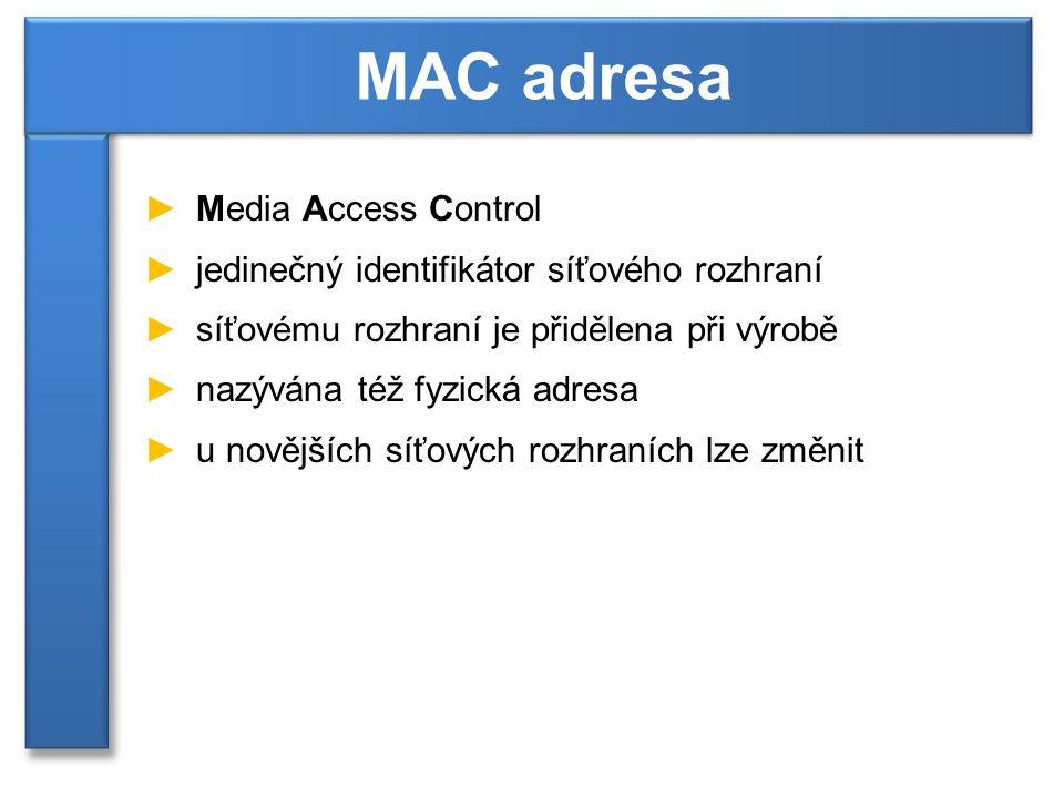►Media Access Control ►jedinečný identifikátor síťového rozhraní ►síťovému rozhraní je přidělena při výrobě ►nazývána též fyzická adresa ►u novějších síťových rozhraních lze změnit MAC adresa