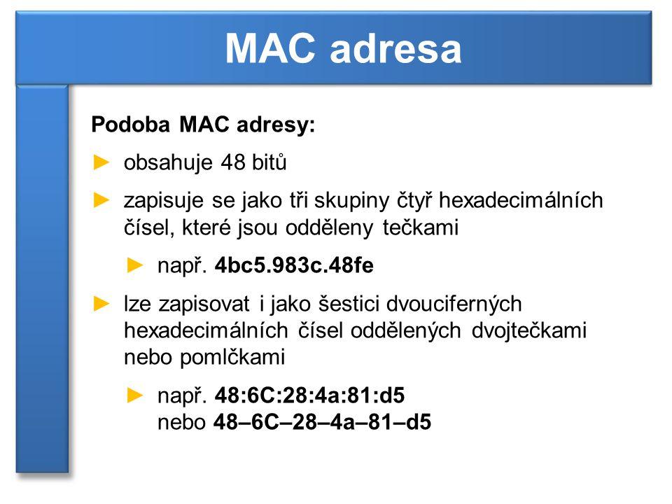 Podoba MAC adresy: ►obsahuje 48 bitů ►zapisuje se jako tři skupiny čtyř hexadecimálních čísel, které jsou odděleny tečkami ►např. 4bc5.983c.48fe ►lze