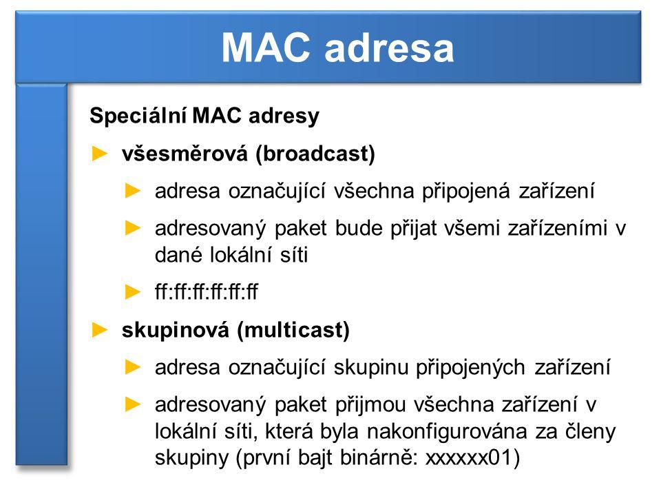Speciální MAC adresy ►všesměrová (broadcast) ►adresa označující všechna připojená zařízení ►adresovaný paket bude přijat všemi zařízeními v dané lokální síti ►ff:ff:ff:ff:ff:ff ►skupinová (multicast) ►adresa označující skupinu připojených zařízení ►adresovaný paket přijmou všechna zařízení v lokální síti, která byla nakonfigurována za členy skupiny (první bajt binárně: xxxxxx01) MAC adresa