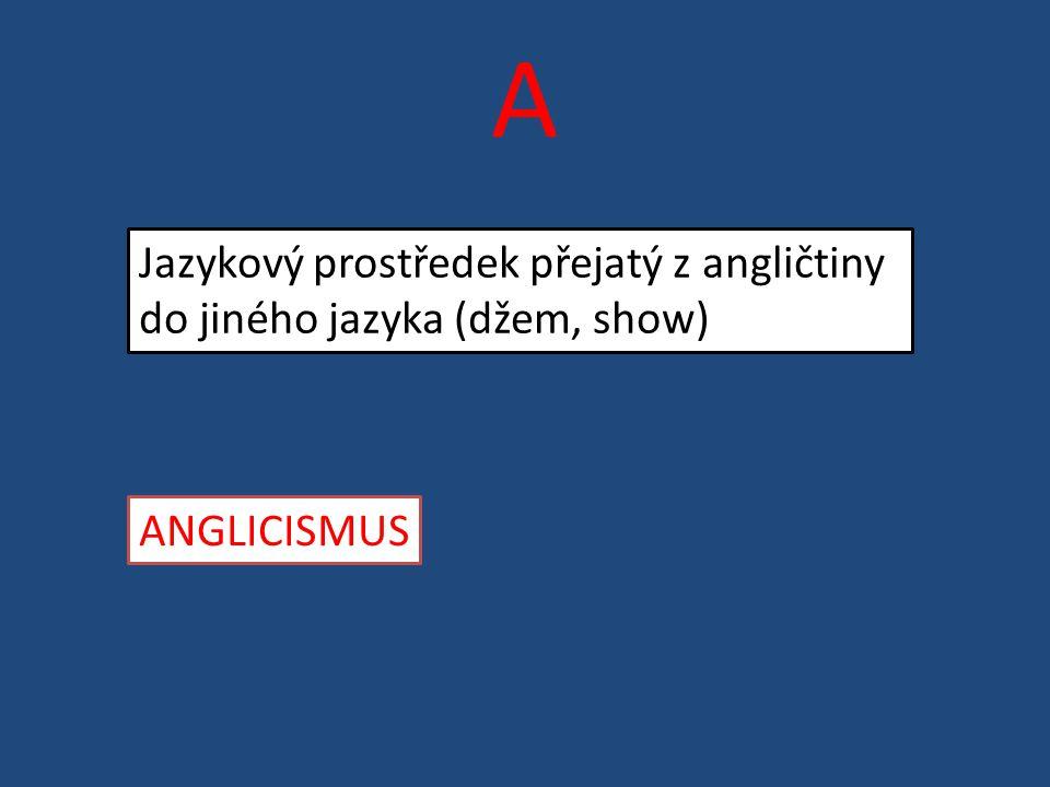 A Jazykový prostředek přejatý z angličtiny do jiného jazyka (džem, show) ANGLICISMUS