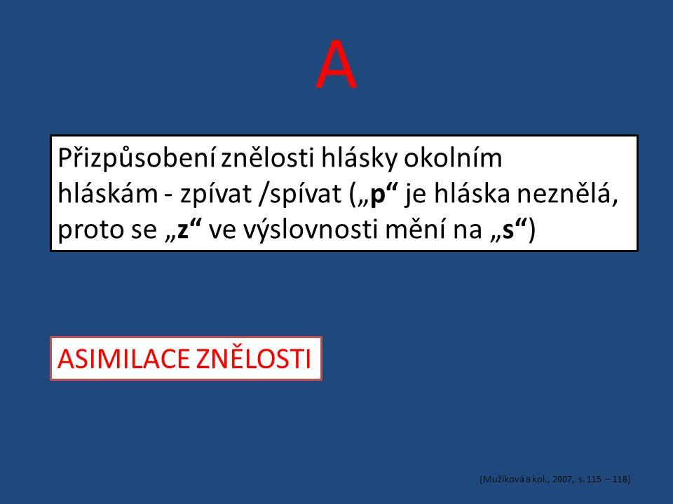 """A Přizpůsobení znělosti hlásky okolním hláskám - zpívat /spívat (""""p je hláska neznělá, proto se """"z ve výslovnosti mění na """"s ) ASIMILACE ZNĚLOSTI (Mužíková a kol., 2007, s."""
