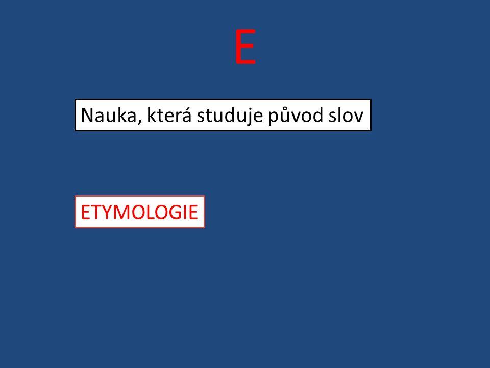 E Nauka, která studuje původ slov ETYMOLOGIE