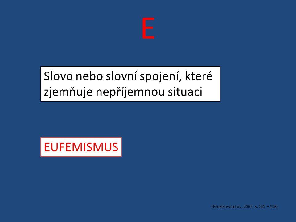 E Slovo nebo slovní spojení, které zjemňuje nepříjemnou situaci EUFEMISMUS (Mužíková a kol., 2007, s.