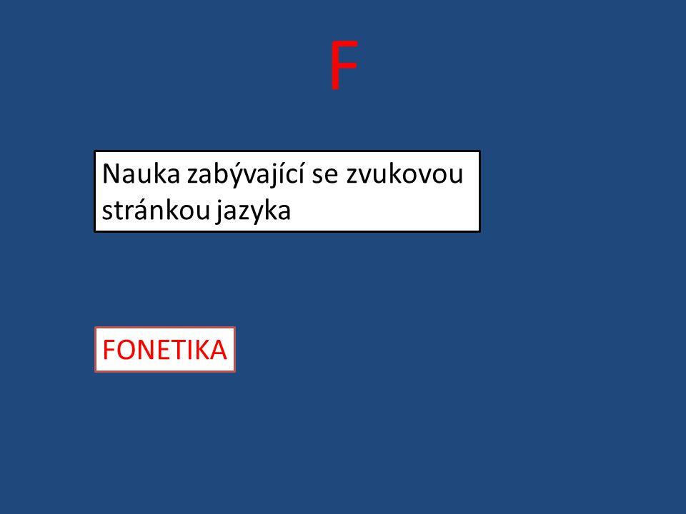 F Nauka zabývající se zvukovou stránkou jazyka FONETIKA