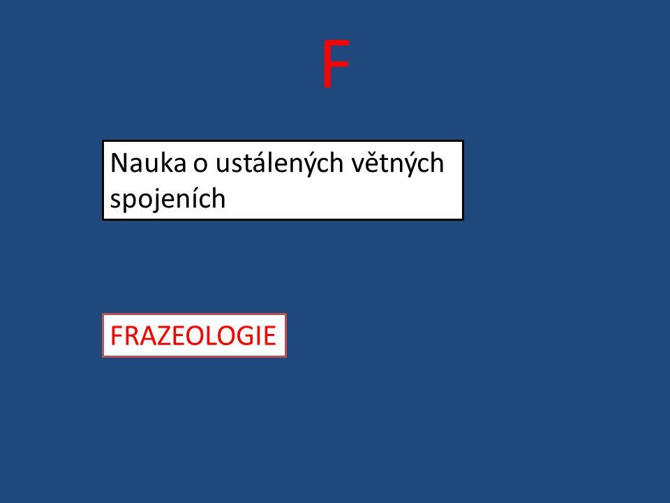 F Nauka o ustálených větných spojeních FRAZEOLOGIE