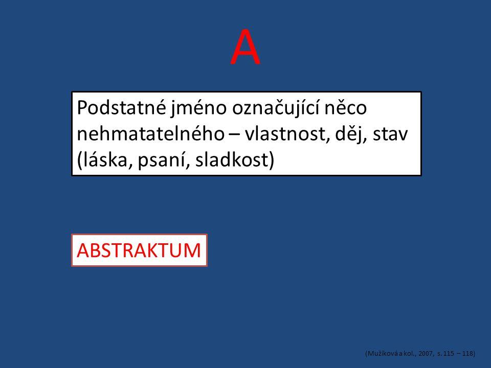 A Podstatné jméno označující něco nehmatatelného – vlastnost, děj, stav (láska, psaní, sladkost) ABSTRAKTUM (Mužíková a kol., 2007, s.