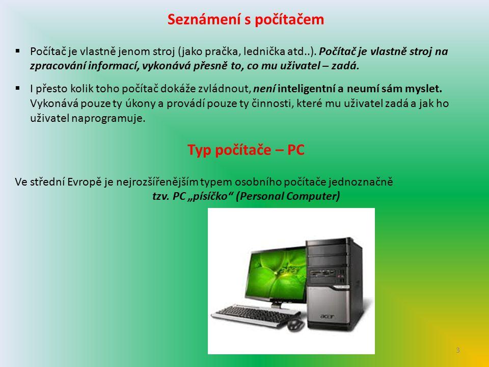 3 Seznámení s počítačem  Počítač je vlastně jenom stroj (jako pračka, lednička atd..). Počítač je vlastně stroj na zpracování informací, vykonává pře