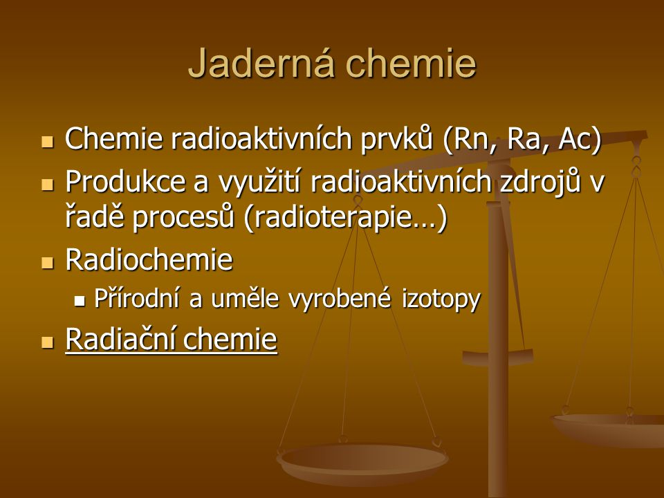 Jaderná chemie Chemie radioaktivních prvků (Rn, Ra, Ac) Chemie radioaktivních prvků (Rn, Ra, Ac) Produkce a využití radioaktivních zdrojů v řadě proce