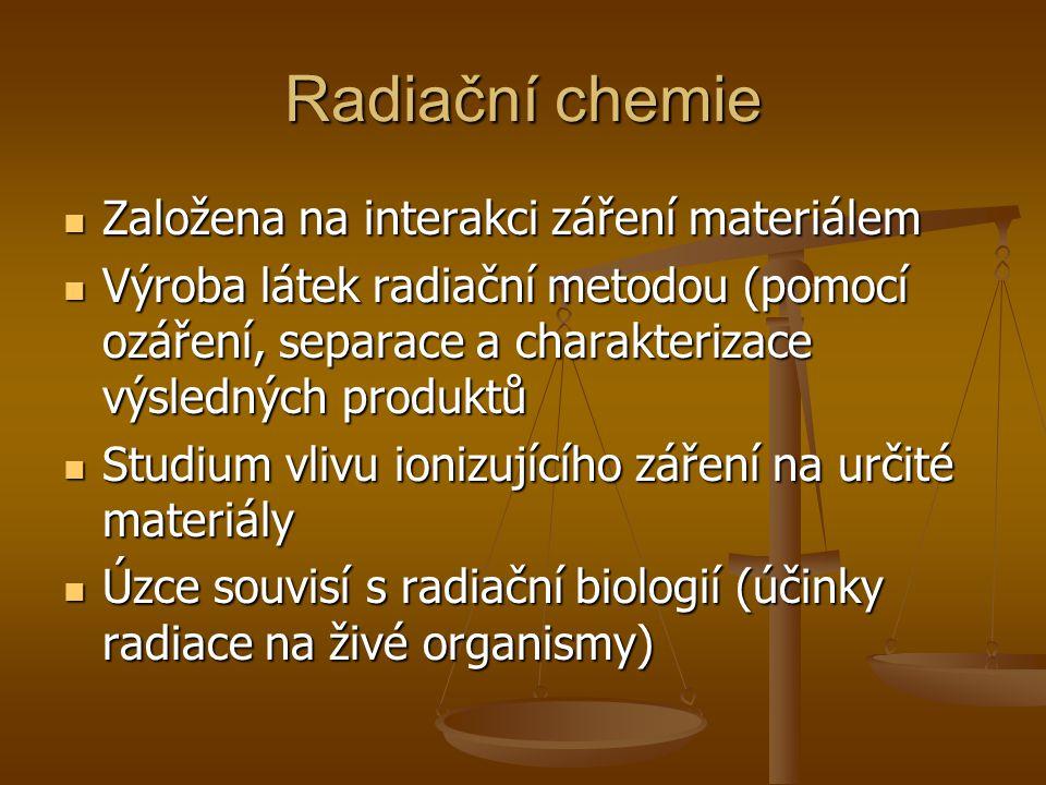 Radiační chemie Založena na interakci záření materiálem Založena na interakci záření materiálem Výroba látek radiační metodou (pomocí ozáření, separac