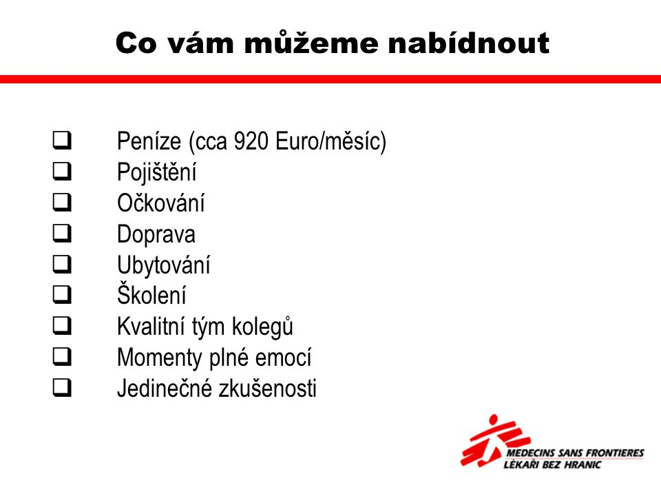Co vám můžeme nabídnout  Peníze (cca 920 Euro/měsíc)  Pojištění  Očkování  Doprava  Ubytování  Školení  Kvalitní tým kolegů  Momenty plné emocí  Jedinečné zkušenosti