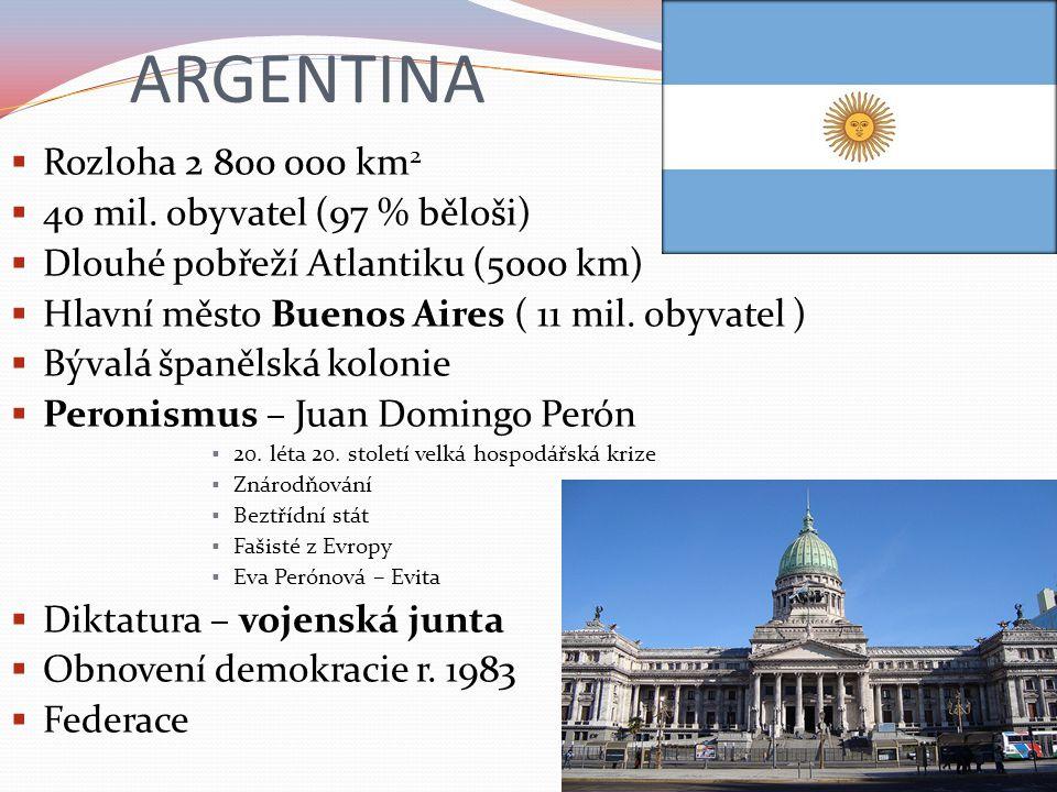 ARGENTINA  Rozloha 2 800 000 km 2  40 mil. obyvatel (97 % běloši)  Dlouhé pobřeží Atlantiku (5000 km)  Hlavní město Buenos Aires ( 11 mil. obyvate